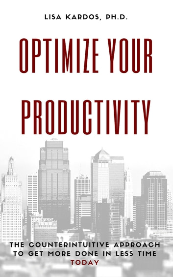 Optimize Your Productivity - The Counterintuitive Approach to Get More Done in Less Time (Today) ebook by Lisa Kardos, Ph.D.