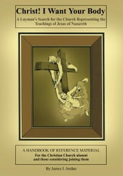 Christ! I Want Your Body - A Layman's Search for the Church Representing the Teachings of Jesus of Nazareth ebook by James J. Jordan