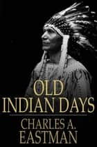 Old Indian Days ebook by Charles A. Eastman