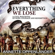 Everything We Lose - A Civil War Novel of Hope, Courage and Redemption audiobook by Annette Oppenlander