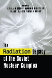 The Radiation Legacy of the Soviet Nuclear Complex - An Analytical Overview ebook by Nikolai N. Egorov,Vladimir M. Novikov,Frank L. Parker,Victor K. Popov