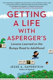 Getting a Life with Asperger's - Lessons Learned on the Bumpy Road to Adulthood ebook by Jesse A. Saperstein
