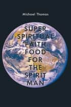 Super Spiritual Faith Food For The Spirit Man ebook by Michael Thomas