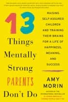 13 Things Mentally Strong Parents Don't Do - Raising Self-Assured Children and Training Their Brains for a Life of Happiness, Meaning, and Success ebook by Amy Morin