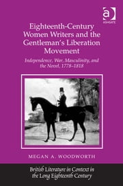 Eighteenth-Century Women Writers and the Gentleman's Liberation Movement - Independence, War, Masculinity, and the Novel, 1778–1818 ebook by Dr Megan A Woodworth,Professor Jack Lynch,Professor Eugenia Zuroski Jenkins