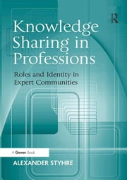 Knowledge Sharing in Professions - Roles and Identity in Expert Communities ebook by Alexander Styhre