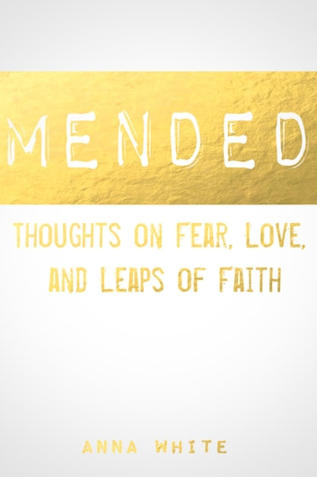 Mended: Thoughts on Fear, Love, and Leaps of Faith ebook by Anna White