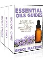 Essential Oils Guides: Box Set of Three Essential Oils Living Young Reference Manuals ebook by Grace Masters