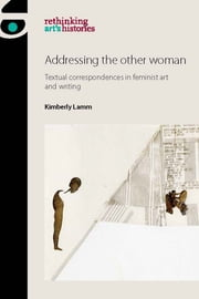 Addressing the other woman - Textual correspondences in feminist art and writing ebook by Kimberly Lamm