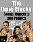 The Dixie Chicks: Songs, Concerts and Politics ebook by Cindy Vincent