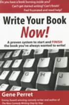 Write Your Book Now - A Proven System to Start and FINISH the Book You've Always Wanted to Write! ebook by Gene Perret
