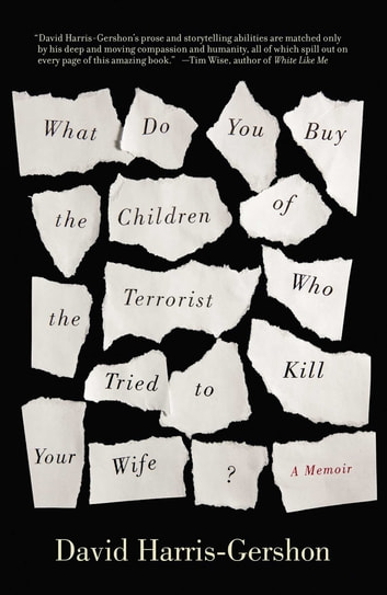 What Do You Buy the Children of the Terrorist Who Tried to Kill Your Wife? - A Memoir ebook by David Harris-Gershon