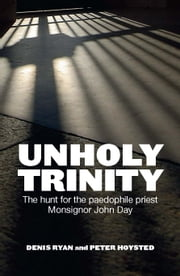 Unholy Trinity - The hunt for the paedophile priest Monsignor John Day ebook by Denis Ryan and Peter Hoysted
