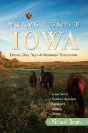 Backroads & Byways of Iowa: Drives, Day Trips and Weekend Excursions (Backroads & Byways) ebook by Michael Ream