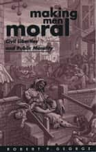 Making Men Moral - Civil Liberties and Public Morality ebook by Robert P. George