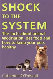 SHOCK TO THE SYSTEM - THE FACTS ABOUT ANIMAL VACCINATION, PET FOOD AND HOW TO KEEP YOUR PETS HEALTHY ebook by Catherine O'Driscoll