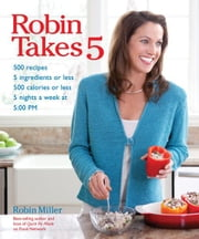Robin Takes 5 - 500 Recipes, 5 Ingredients or Less, 500 Calories or Less, for 5 Nights/Week at 5:00 PM ebook by Robin Miller