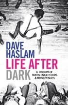 Life After Dark - A History of British Nightclubs & Music Venues ebook by Dave Haslam