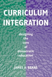 Curriculum Integration - Designing the Core of Democratic Education ebook by James A. Beane
