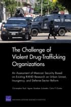 The Challenge of Violent Drug-Trafficking Organizations - An Assessment of Mexican Security Based on Existing RAND Research on Urban Unrest, Insurgency, and Defense-Sector Reform ebook by Christopher Paul, Agnes Gereben Schaefer, Colin P. Clarke