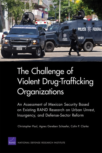 The Challenge of Violent Drug-Trafficking Organizations - An Assessment of Mexican Security Based on Existing RAND Research on Urban Unrest, Insurgency, and Defense-Sector Reform ebook by Christopher Paul,Agnes Gereben Schaefer,Colin P. Clarke