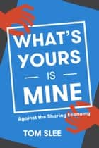 What's Yours Is Mine - Against the Sharing Economy ebook by Tom Slee