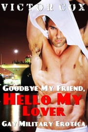 Goodbye my Friend, Hello my Lover - Gay Military Erotica ebook by Victor Cox