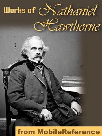 Works Of Nathaniel Hawthorne: (150+ Works) Incl: The Scarlet Letter, Twice Told Tales, The House Of The Seven Gables, The Blithedale Romance, Tanglewood Tales For Girls And Boys & More. (Mobi Collected Works) ebook by Nathaniel Hawthorne