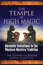 The Temple of High Magic - Hermetic Initiations in the Western Mystery Tradition ebook by Ina Cüsters-van Bergen, Gareth Knight