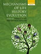 Mechanisms of Life History Evolution - The Genetics and Physiology of Life History Traits and Trade-Offs ebook by Thomas Flatt, Andreas Heyland