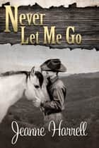 Never Let Me Go (These Nevada Boys series, Book 2) eBook by Jeanne Harrell