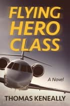 Flying Hero Class - A Novel ebook by Thomas Keneally