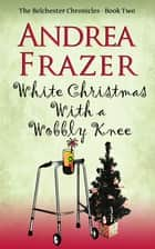 White Christmas with a Wobbly Knee - Belchester Chronicle ebook by Andrea Frazer