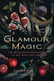 Glamour Magic - The Witchcraft Revolution to Get What You Want ebook by Deborah Castellano