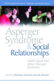 Asperger Syndrome and Social Relationships - Adults Speak Out about Asperger Syndrome ebook by Stephen William Cornwell,Liane Holliday Willey,Vicky Bliss,Alexandra Brown,Giles Harvey,Genevieve Edmonds,Anne Henderson,Luke Beardon,Chris Mitchell,PJ Hughes,Stephen Jarvis,Wendy Lawson,Kamlesh Pandya,Hazel Dawn Lockwood Pottage,Neil Shepherd,Dean Worton,Genevieve Edmonds,Luke Beardon