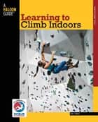 Learning to Climb Indoors ebook by Eric Horst