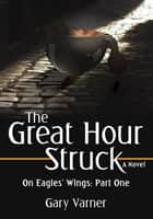 The Great Hour Struck - On Eagles' Wings: Part One ebook by