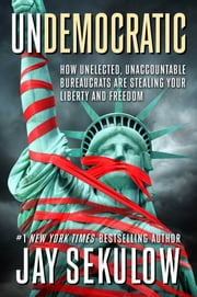 Undemocratic - How Unelected, Unaccountable Bureaucrats Are Stealing Your Liberty and Freedom ebook by Jay Sekulow