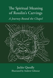 The Spiritual Meaning of Rosslyn's Carvings - A Journey Round the Chapel ebook by Jackie Queally,Andrew Gilmour