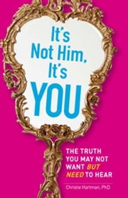 It's Not Him, It's You: The Truth You May Not Want - but Need - to Hear ebook by Christie Hartman