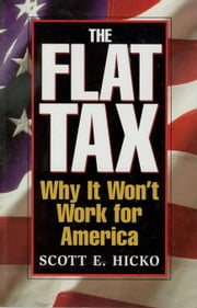 The Flat Tax: Why It Won't Work for America ebook by Hicko, Scott E.