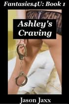 Ashley's Craving: Fantasies4U Book 1 ebook by Jason Jaxx