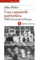 Una catastrofe patriottica - 1908: il terremoto di Messina ebook by Fabio Galimberti, John Dickie