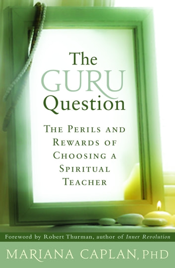 The Guru Question - The Perils and Rewards of Choosing a Spiritual Teacher ebook by Mariana Caplan