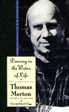 Dancing in the Water of Life ebook by Thomas Merton