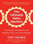 The Ultimate Sales Machine - Turbocharge Your Business with Relentless Focus on 12 Key Strategies 電子書籍 by Chet Holmes, Michael Gerber, Jay Conrad Levinson