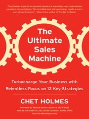 The Ultimate Sales Machine - Turbocharge Your Business with Relentless Focus on 12 Key Strategies ebook by Chet Holmes,Michael Gerber,Jay Conrad Levinson