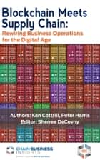 Blockchain Meets Supply Chain - Rewiring Business Operations for the Digital Age ebook by Ken Cottrill, Peter Harris