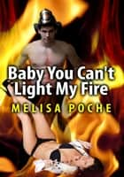 Baby You Can't Light My Fire ebook by Melisa Poche