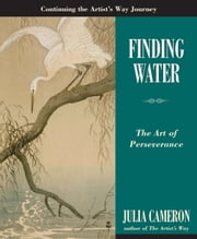 Finding Water - The Art of Perseverance ebook by Julia Cameron